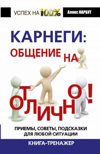 Карнеги: общение на отлично! Приемы, советы, подсказки для любой ситуации. Книга-тренажер Нарбут А.Н.