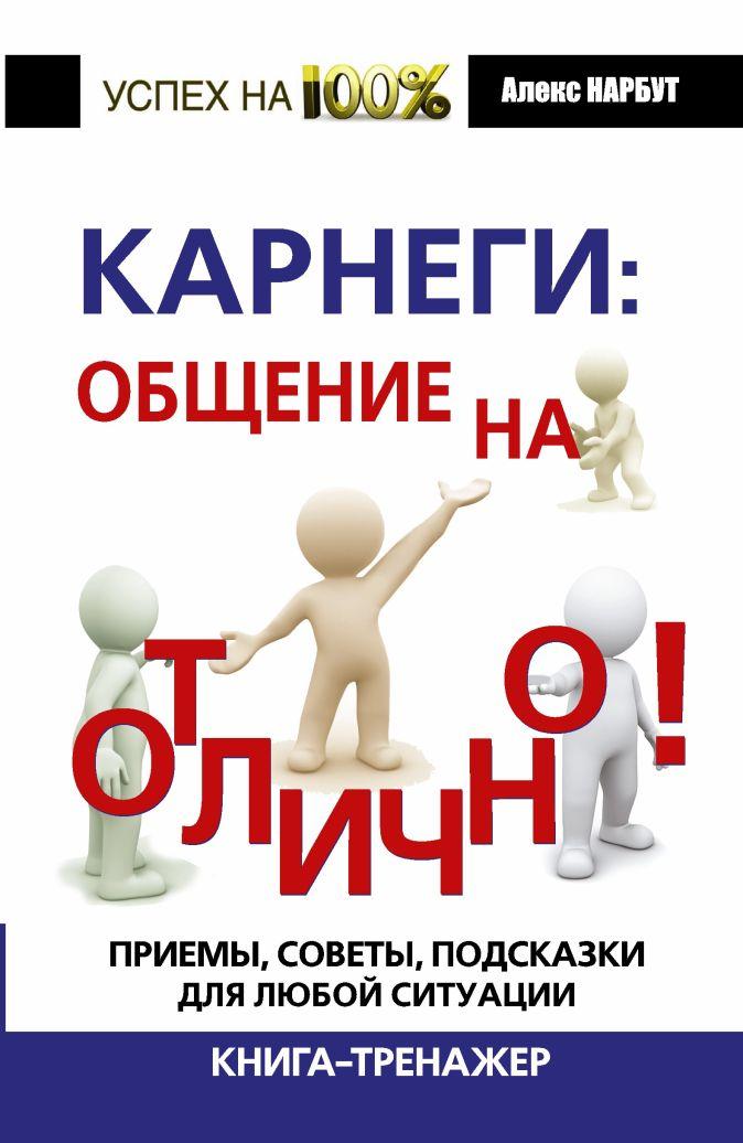Нарбут А.Н. - Карнеги: общение на отлично! Приемы, советы, подсказки для любой ситуации. Книга-тренажер обложка книги