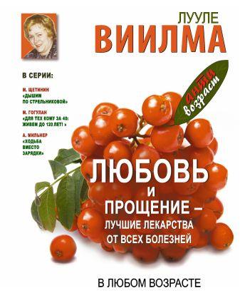Лууле Виилма - Любовь и прощение - лучшие лекарства от всех болезней в любом возрасте обложка книги