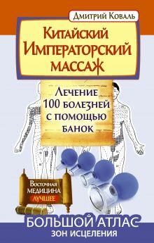 Китайский императорский массаж.Лечение 100 болезней с помощью банок. Большой атлас зон исцеления