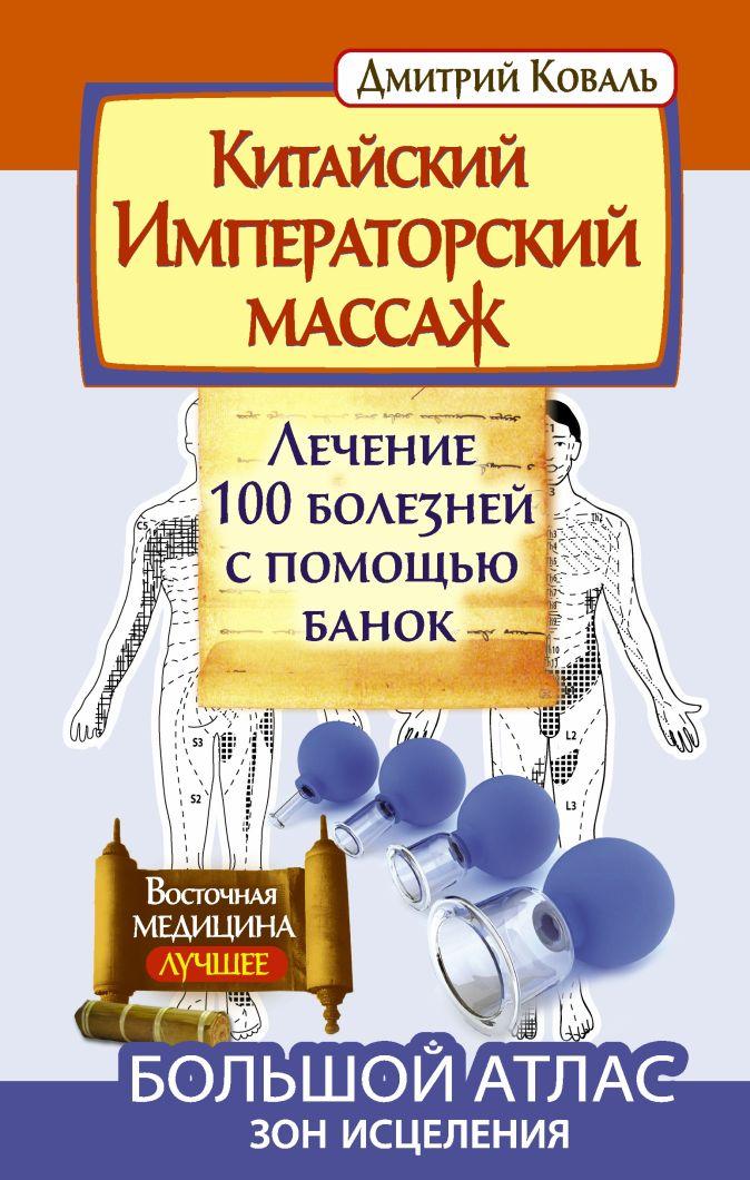 Коваль Д. - Китайский императорский массаж.Лечение 100 болезней с помощью банок. Большой атлас зон исцеления обложка книги