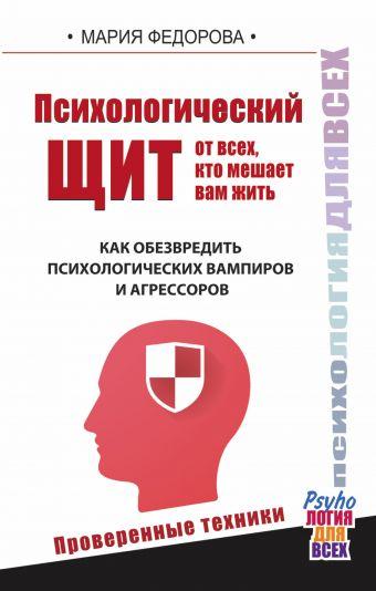 Психологический щит от всех, кто мешает жить. Как обезвредить психологических вампиров и агрессоров Федорова Мария
