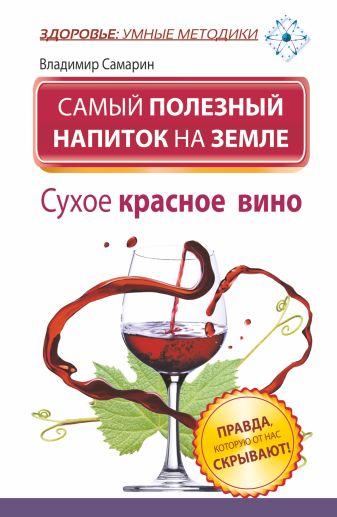 Самарин Владимир - Самый полезный напиток на Земле. Сухое красное вино. Правда, которую от нас скрывают! обложка книги