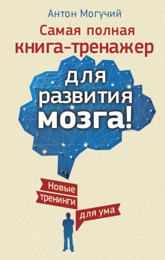 Антон Могучий - Самая полная книга-тренажер для развития мозга! Новые тренинги для ума обложка книги