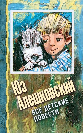 Алешковский Юз - Все детские повести обложка книги