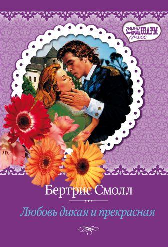 Смолл Б. - Любовь дикая и прекрасная обложка книги