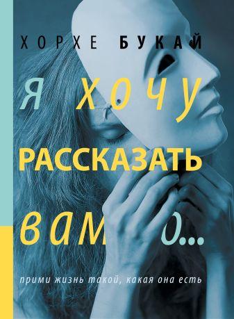 Букай Хорхе - Я хочу рассказать вам о... обложка книги
