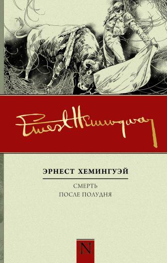 Эрнест Хемингуэй - Смерть после полудня обложка книги