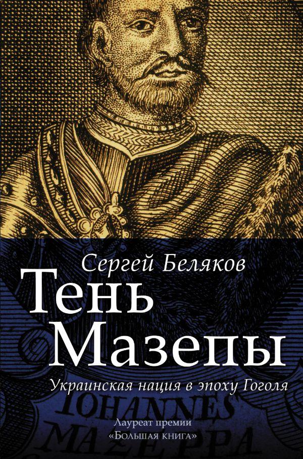 Тень Мазепы: украинская нация в эпоху Гоголя Беляков Сергей Станиславович
