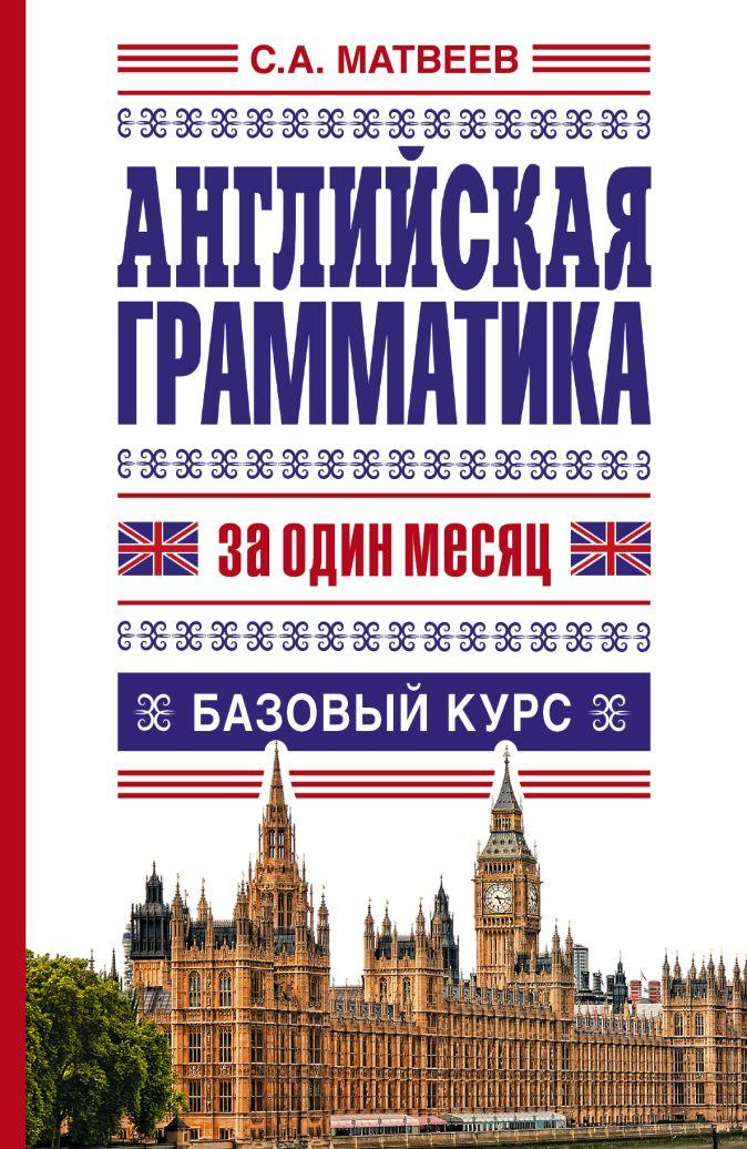 Матвеев С.А. - Английская грамматика за один месяц. Базовый курс обложка книги