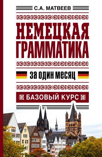 Немецкая грамматика за один месяц. Базовый курс Матвеев С.А.