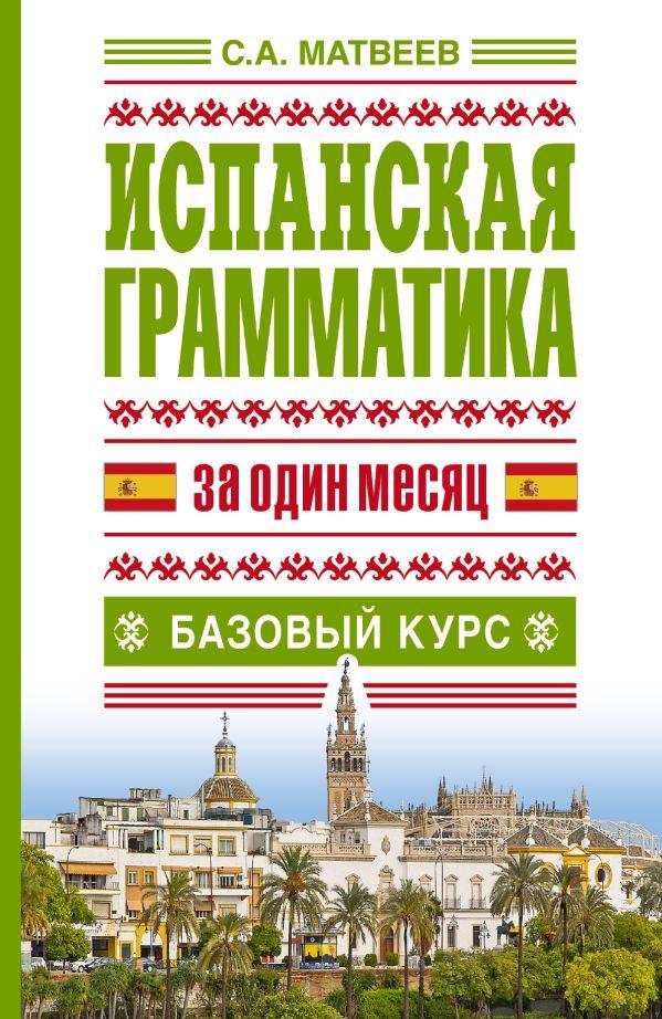 Испанская грамматика за один месяц. Базовый курс Матвеев С.А.