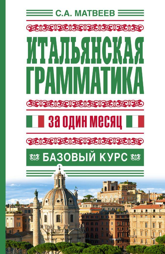 Итальянская грамматика за один месяц. Базовый курс С.А. Матвеев