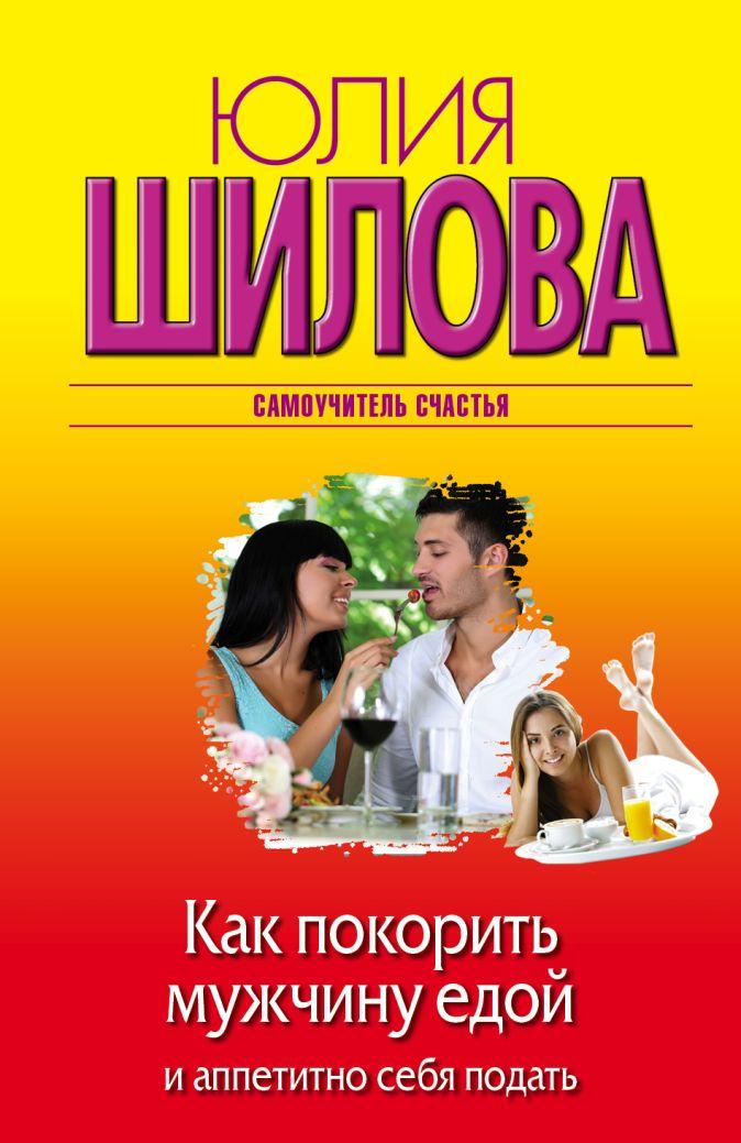 Юлия Шилова - Как покорить мужчину едой и аппетитно себя подать обложка книги