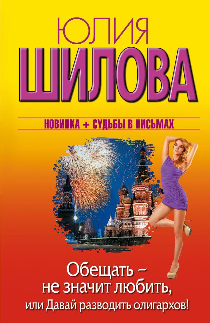 Шилова Ю.В. - Обещать — не значит любить, или Давай разводить олигархов обложка книги