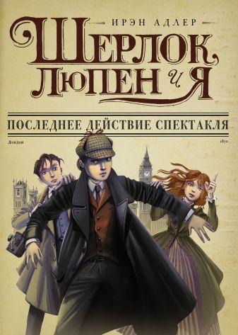Ирен Адлер - Шерлок, Люпен и я: последнее действие спектакля обложка книги