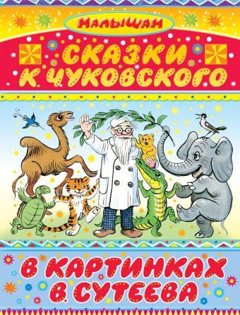 Сказки К. Чуковского в картинках В. Сутеева Чуковский К.И., Сутеев В.Г.