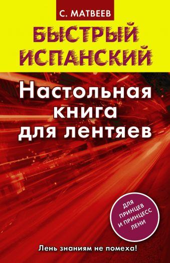 Быстрый испанский. Настольная книга для лентяев Матвеев С.А.