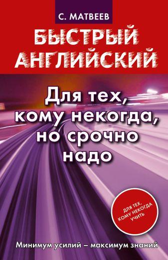С.А. Матвеев - Быстрый английский. Для тех, кому некогда, но срочно надо обложка книги