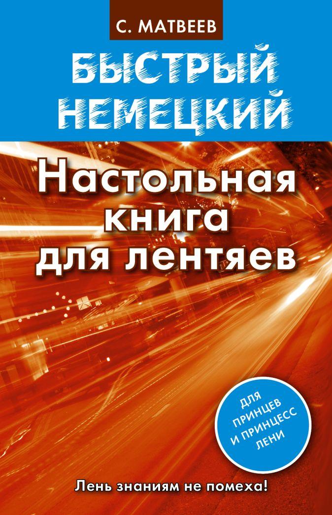 Быстрый немецкий. Настольная книга для лентяев Матвеев С.А.
