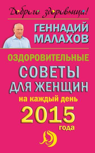 Малахов Г.П. - Оздоровительные советы для женщин на каждый день 2015 года обложка книги