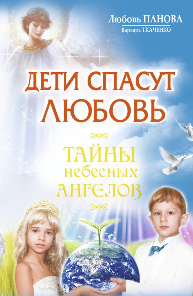 Любовь Панова, Варвара Ткаченко - Дети спасут любовь. Тайны небесных ангелов обложка книги