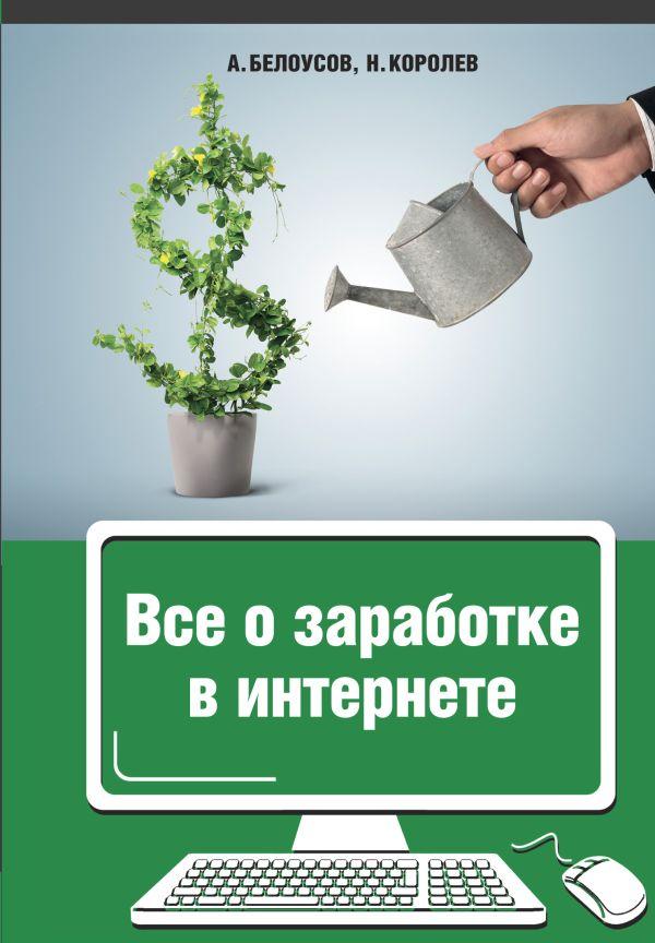 Все о заработке в интернете ( Белоусов Анатолий Анатолиевич, Королев Никита Юрьевич  )