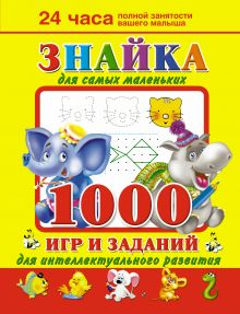 Знайка для самых маленьких. 1000 игр и заданий для интеллектуального развития