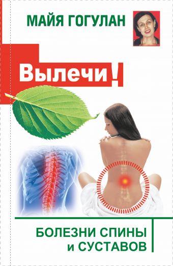 Вылечи! Болезни спины и суставов Гогулан М.Ф.