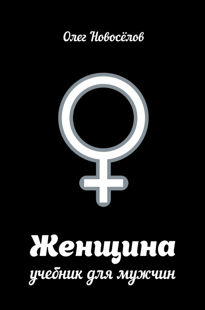 Олег Новоселов - Женщина. Учебник для мужчин обложка книги