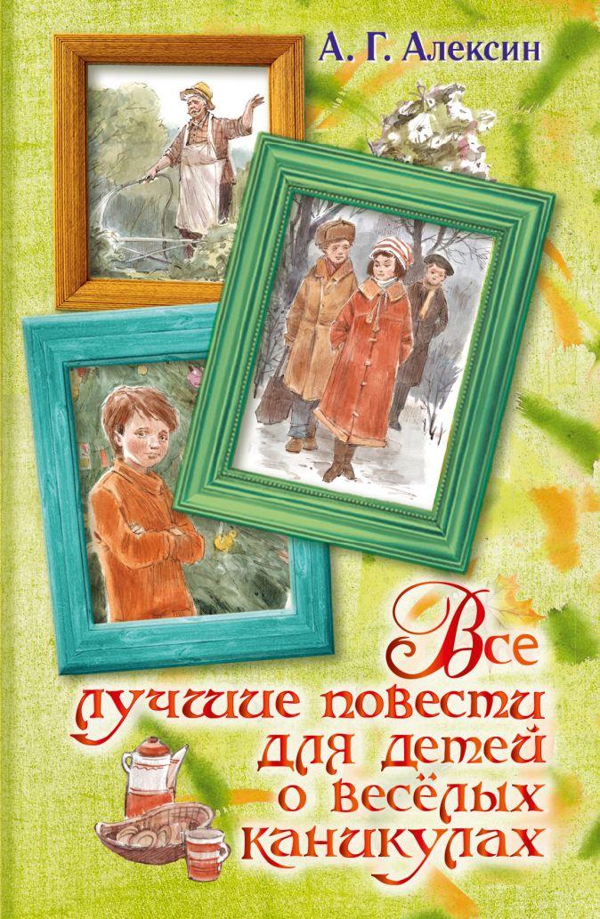 Алексин А.Г. - Все лучшие повести для детей о весёлых каникулах обложка книги