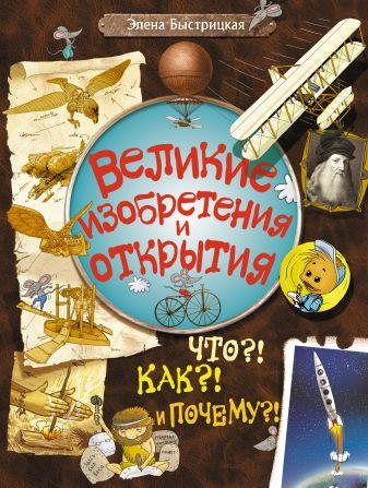 Элена Быстрицкая - Великие изобретения и открытия. Что?! Как?! И Почему?! обложка книги