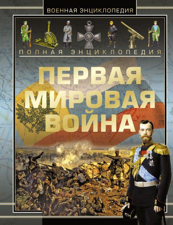 Полная энциклопедия. Первая мировая война 1914 - 1918 Мерников А.Г.
