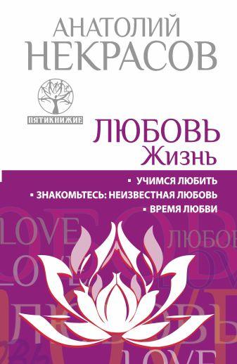 Анатолий Некрасов - ЛЮБОВЬ. ЖИЗНЬ. Учимся любить. Знакомьтесь: неизвестная любовь. Время любви обложка книги