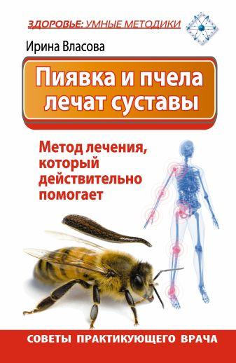 Ирина Власова - Пиявка и пчела лечат суставы. Метод лечения, который действительно помогает. Советы практикующего врача обложка книги