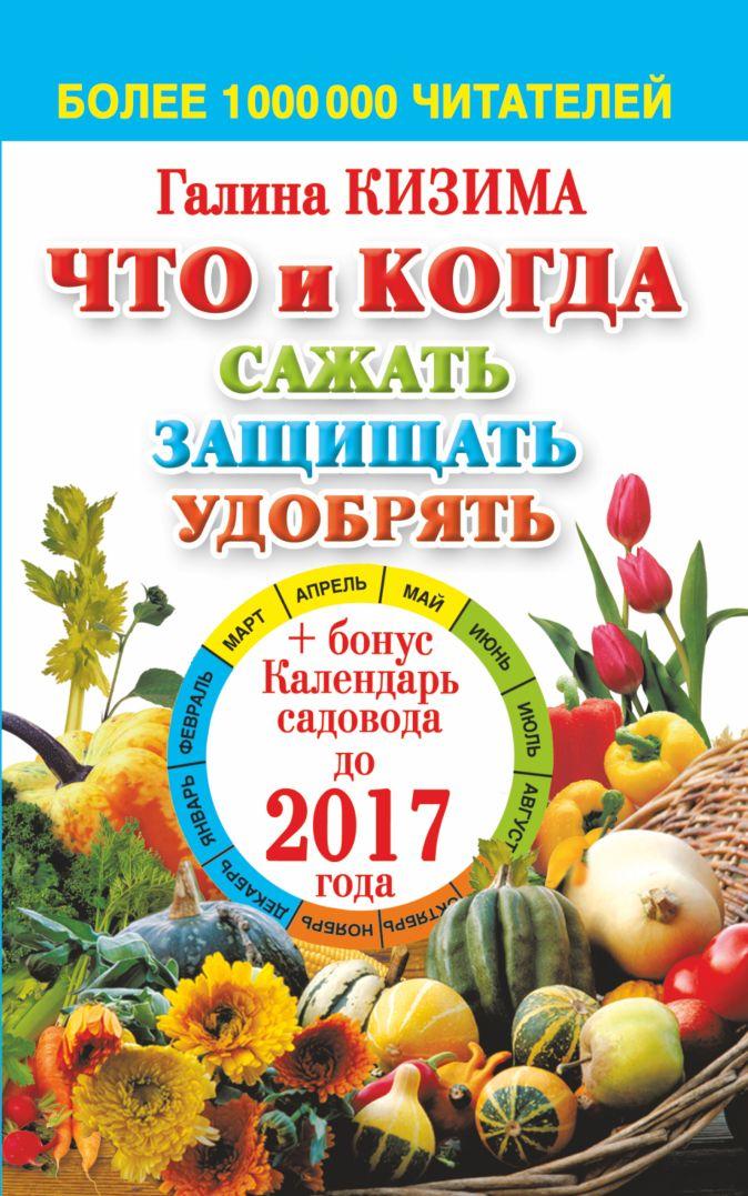 Кизима Г.А. - Что и когда сажать, защищать и удобрять. Календарь садовода до 2017 года обложка книги