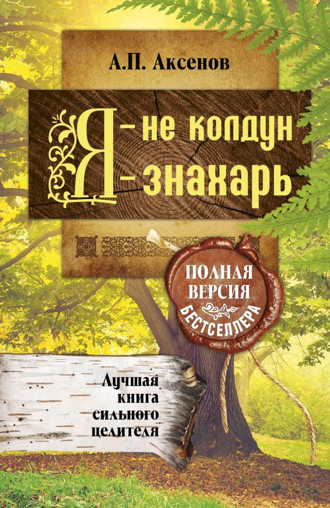 Аксенов А.П. - Я - не колдун, я - знахарь. Лучшая книга сильного целителя .Полная версия бестселлера обложка книги