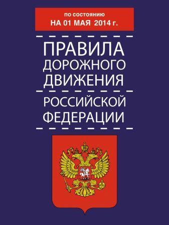 Правила дорожного движения Российской Федерации по состоянию 01 мая 2014 г.