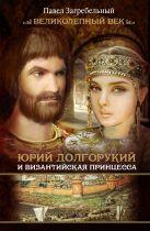 Загребельный П. - Юрий Долгорукий и византийская принцесса' обложка книги