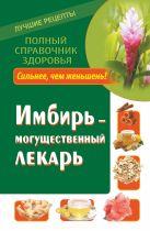 Михайлов Григорий - Имбирь – могущественный лекарь. Сильнее, чем женьшень! Новые возможности и рецепты' обложка книги