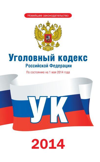 Уголовный кодекс Российской Федерации по состоянию на 1 мая 2014 года - фото 1