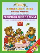 Петленко Л.В., Агибалова О.А. - Говорим о доме и о семье. 5–6 лет. Практическое пособие для детей и родителей' обложка книги
