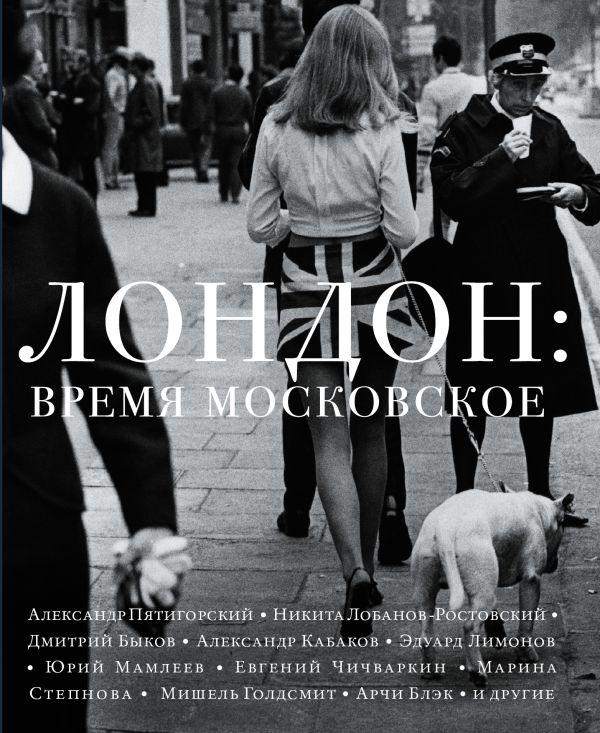 Лондон: время московское Дмитрий Быков, Марина Степнова, Эдуард Лимонов, Александр Терехов