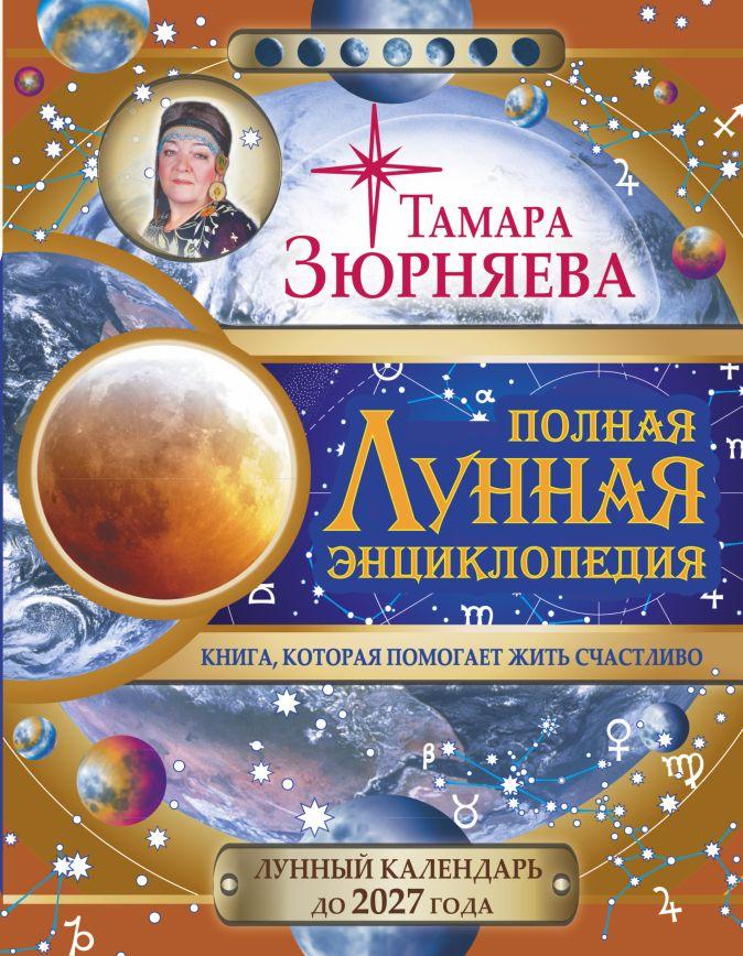 Полная лунная энциклопедия. 30 лунных дней. Лунный календарь до 2027 года. Тамара Зюрняева