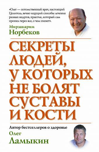 Секреты людей, у которых не болят суставы и кости Норбеков М.С.