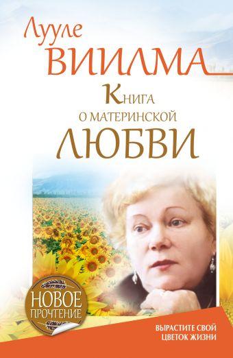 Книга о материнской любви. Вырастите свой цветок жизни Виилма Л.