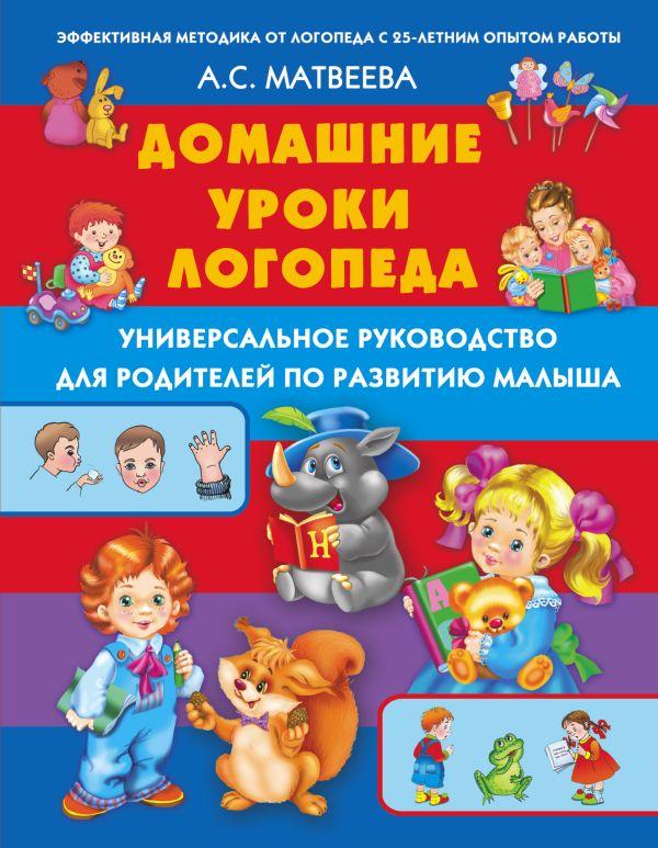 Домашние уроки логопеда. Универсальное руководство по развитию малыша Матвеева А.С.