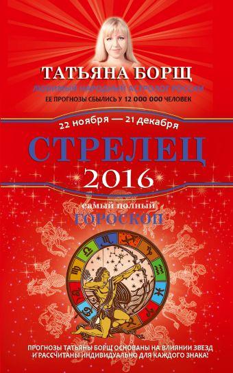 Стрелец. Самый полный гороскоп на 2016 год. 22 ноября - 21 декабря Борщ Татьяна