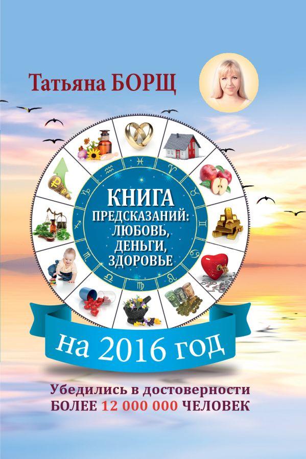 Книга предсказаний на 2016 год: любовь, деньги, здоровье Борщ Татьяна