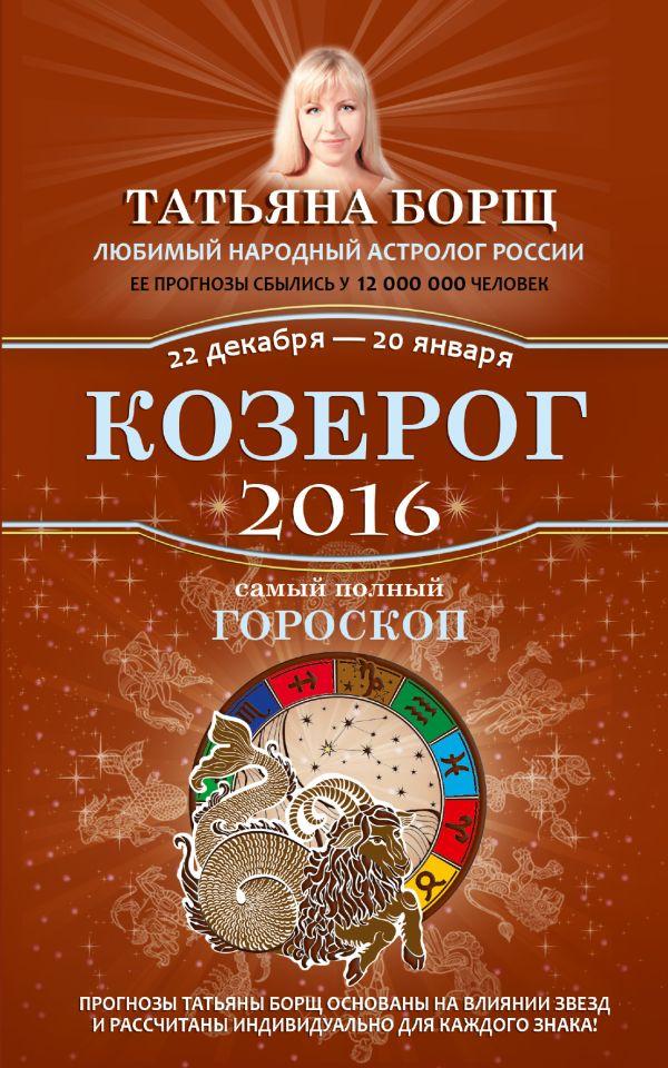 Козерог. Самый полный гороскоп на 2016 год. 22 декабря - 20 января Борщ Татьяна